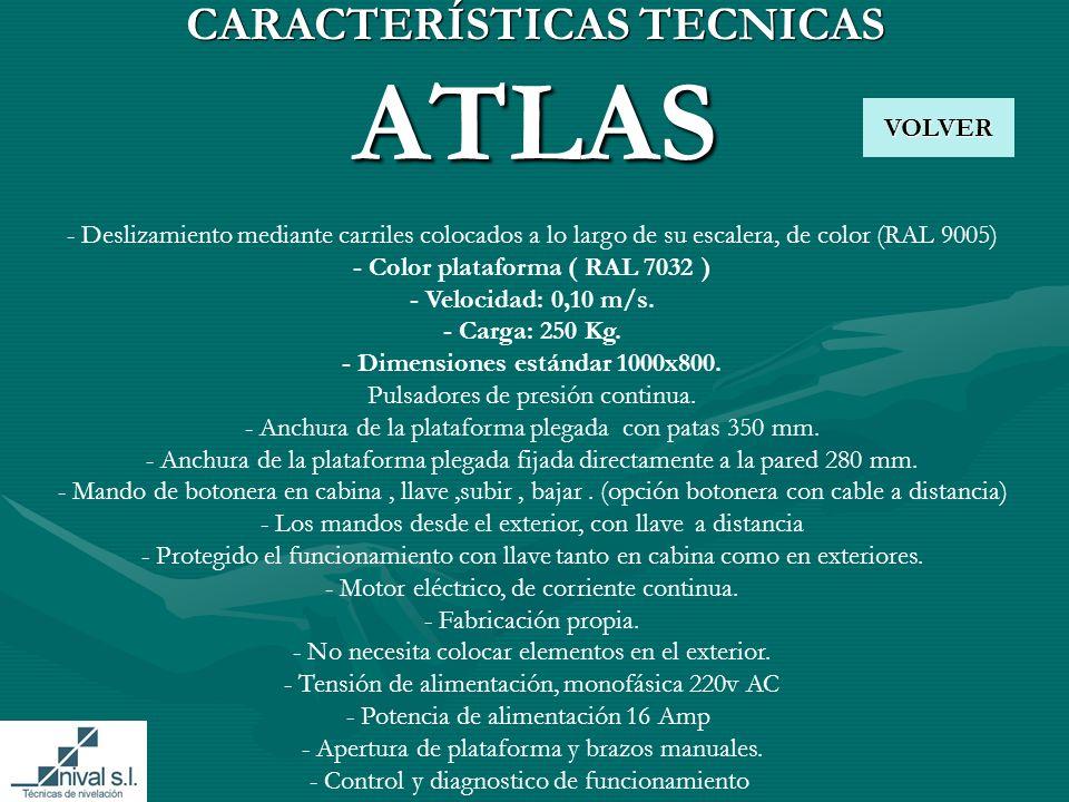 CARACTERÍSTICAS TECNICAS ATLAS VOLVER - Deslizamiento mediante carriles colocados a lo largo de su escalera, de color (RAL 9005) - Color plataforma ( RAL 7032 ) - Velocidad: 0,10 m/s.