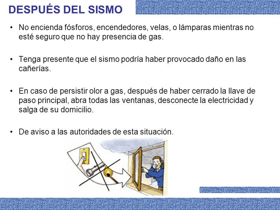 No encienda fósforos, encendedores, velas, o lámparas mientras no esté seguro que no hay presencia de gas. Tenga presente que el sismo podría haber pr