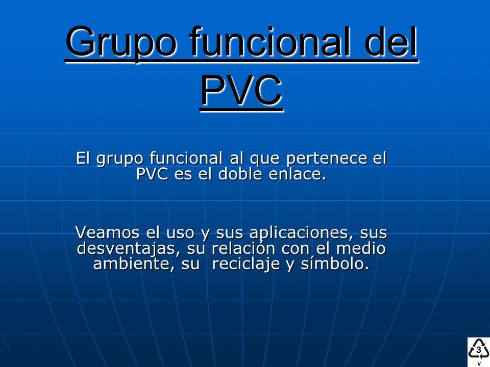 Grupo funcional del PVC El grupo funcional al que pertenece el PVC es el doble enlace. Veamos el uso y sus aplicaciones, sus desventajas, su relación