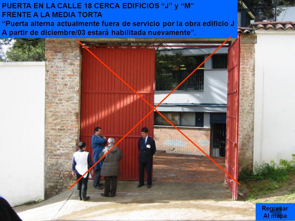 PUERTA EN LA CALLE 18 CERCA EDIFICIOS J y M FRENTE A LA MEDIA TORTA Puerta alterna actualmente fuera de servicio por la obra edificio J A partir de diciembre/03 estará habilitada nuevamente.
