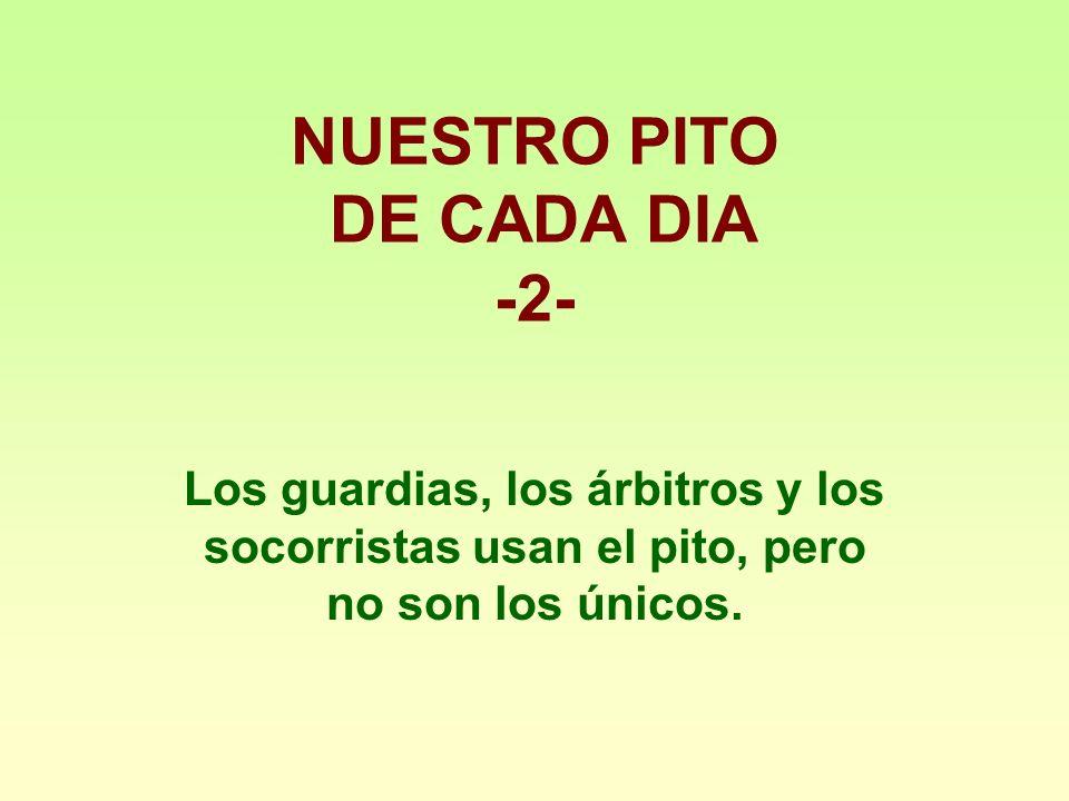 NUESTRO PITO DE CADA DIA -2- Los guardias, los árbitros y los socorristas usan el pito, pero no son los únicos.