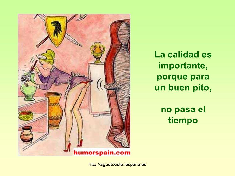http://agustiXiste.iespana.es La calidad es importante, porque para un buen pito, no pasa el tiempo