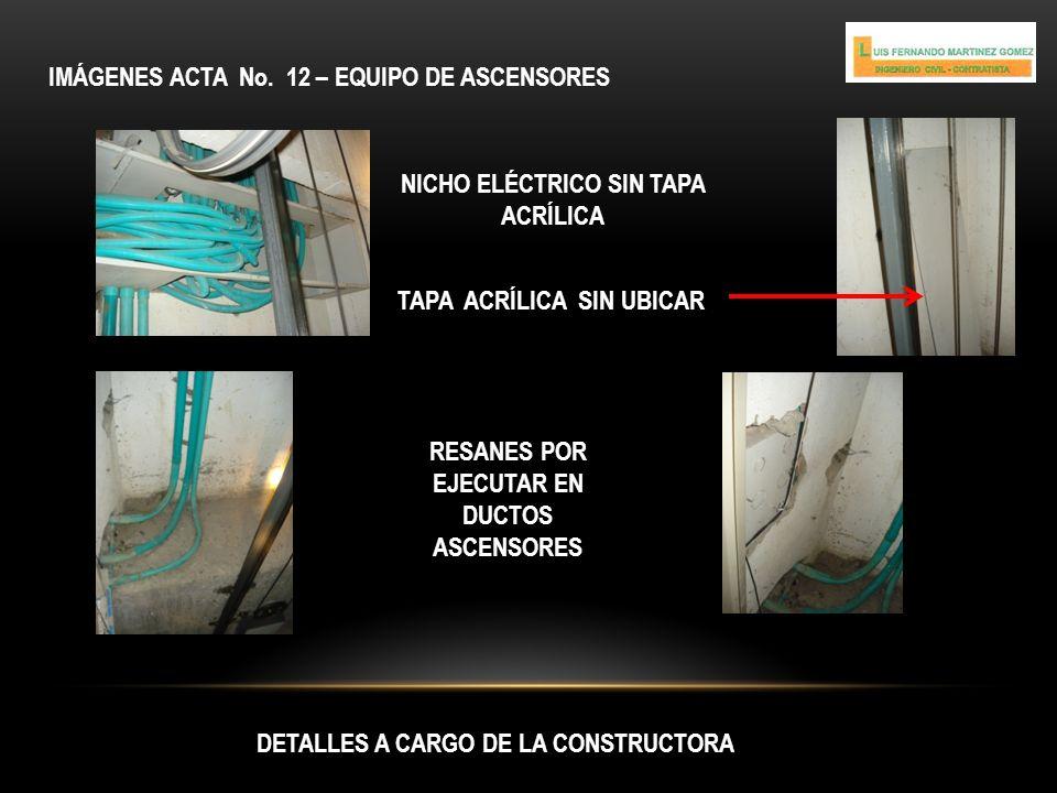 IMÁGENES ACTA No. 12 – EQUIPO DE ASCENSORES DETALLES A CARGO DE LA CONSTRUCTORA NICHO ELÉCTRICO SIN TAPA ACRÍLICA TAPA ACRÍLICA SIN UBICAR RESANES POR
