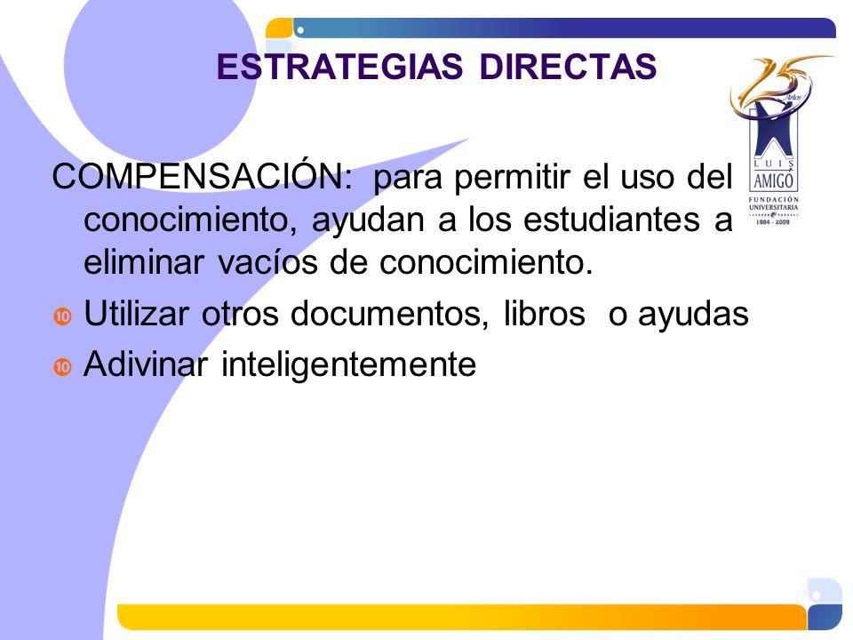 ESTRATEGIAS DIRECTAS COMPENSACIÓN: para permitir el uso del conocimiento, ayudan a los estudiantes a eliminar vacíos de conocimiento. Utilizar otros d