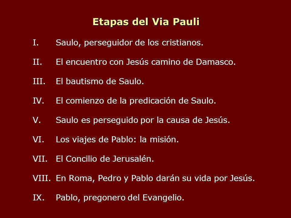 Etapas del Via Pauli I.Saulo, perseguidor de los cristianos. II.El encuentro con Jesús camino de Damasco. III.El bautismo de Saulo. IV.El comienzo de