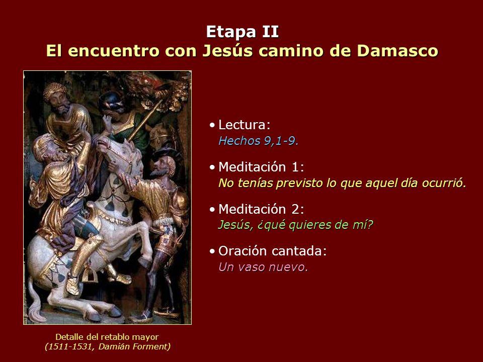 Etapa II El encuentro con Jesús camino de Damasco Hechos 9,1-9.Lectura: Hechos 9,1-9. No tenías previsto lo que aquel día ocurrió.Meditación 1: No ten