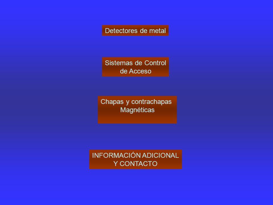 Detectores de metal Chapas y contrachapas Magnéticas Sistemas de Control de Acceso INFORMACIÓN ADICIONAL Y CONTACTO
