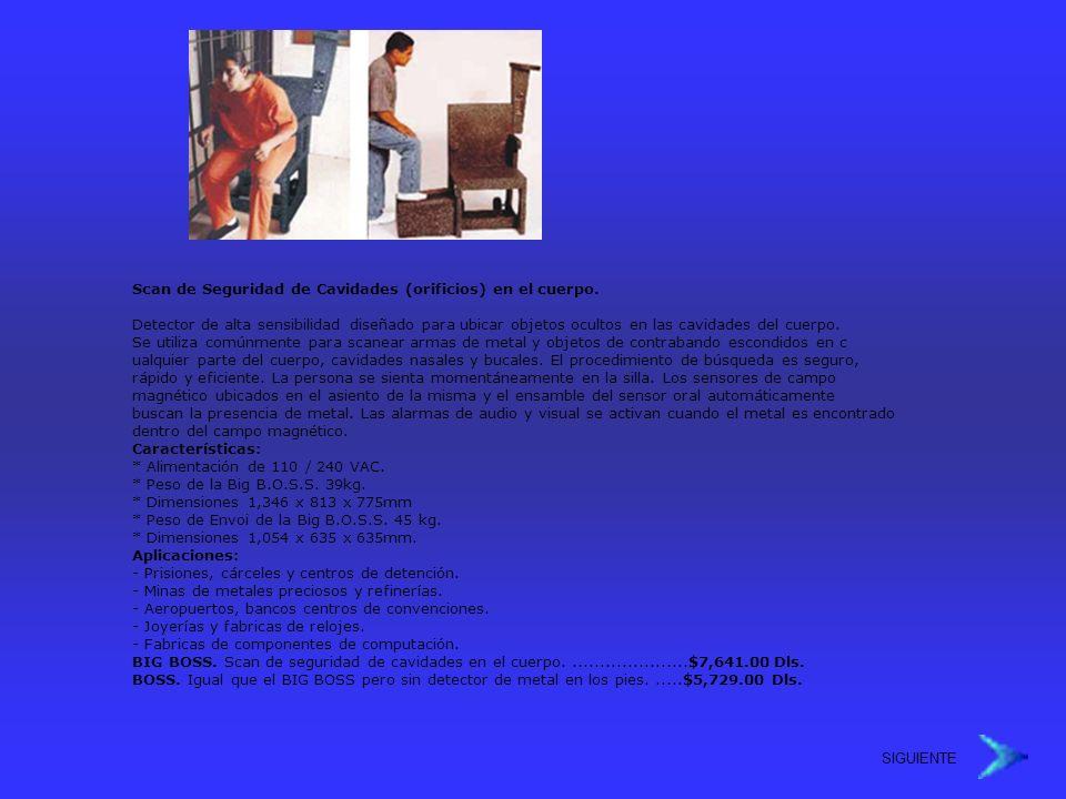 SIGUIENTE Scan de Seguridad de Cavidades (orificios) en el cuerpo. Detector de alta sensibilidad diseñado para ubicar objetos ocultos en las cavidades