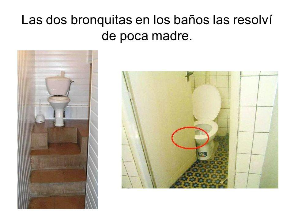 Las dos bronquitas en los baños las resolví de poca madre.