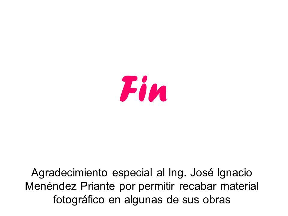 Agradecimiento especial al Ing. José Ignacio Menéndez Priante por permitir recabar material fotográfico en algunas de sus obras Fin