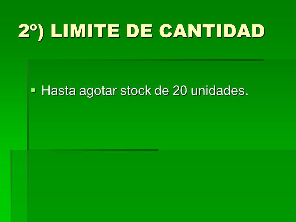 2º) LIMITE DE CANTIDAD Hasta agotar stock de 20 unidades. Hasta agotar stock de 20 unidades.