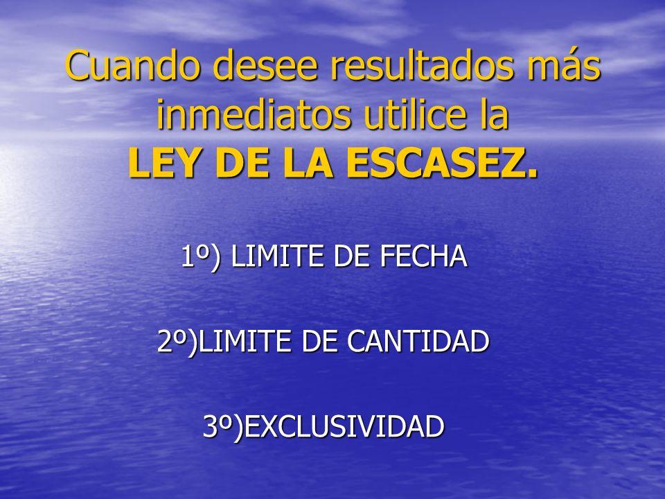 Cuando desee resultados más inmediatos utilice la LEY DE LA ESCASEZ. 1º) LIMITE DE FECHA 2º)LIMITE DE CANTIDAD 3º)EXCLUSIVIDAD