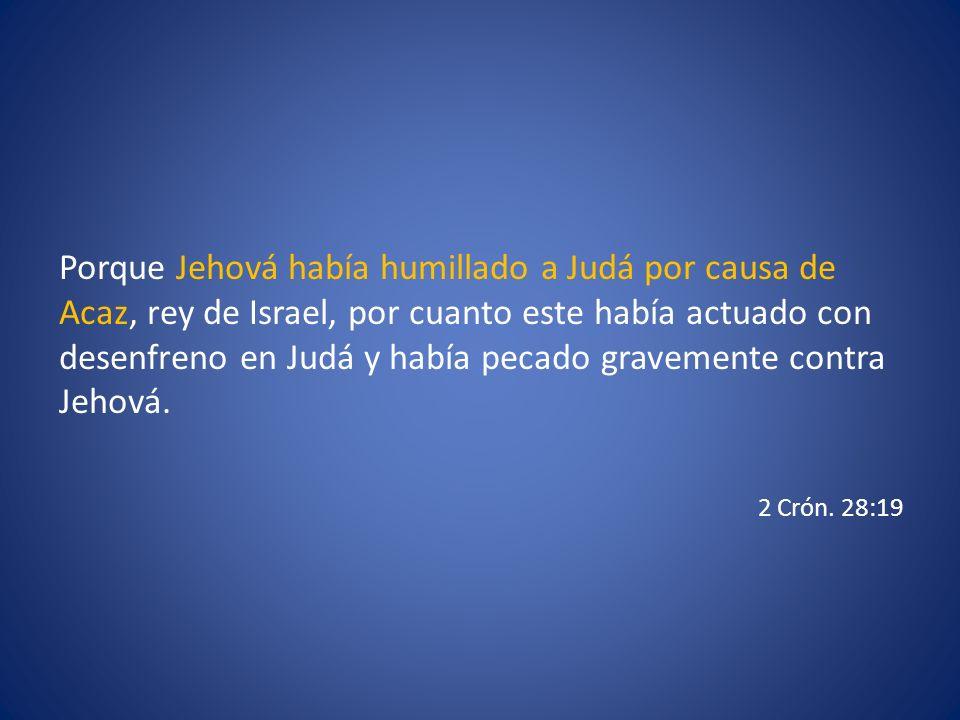 Porque Jehová había humillado a Judá por causa de Acaz, rey de Israel, por cuanto este había actuado con desenfreno en Judá y había pecado gravemente