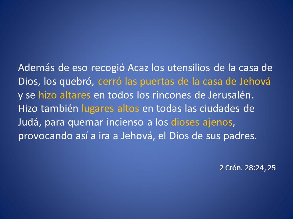 Además de eso recogió Acaz los utensilios de la casa de Dios, los quebró, cerró las puertas de la casa de Jehová y se hizo altares en todos los rincon