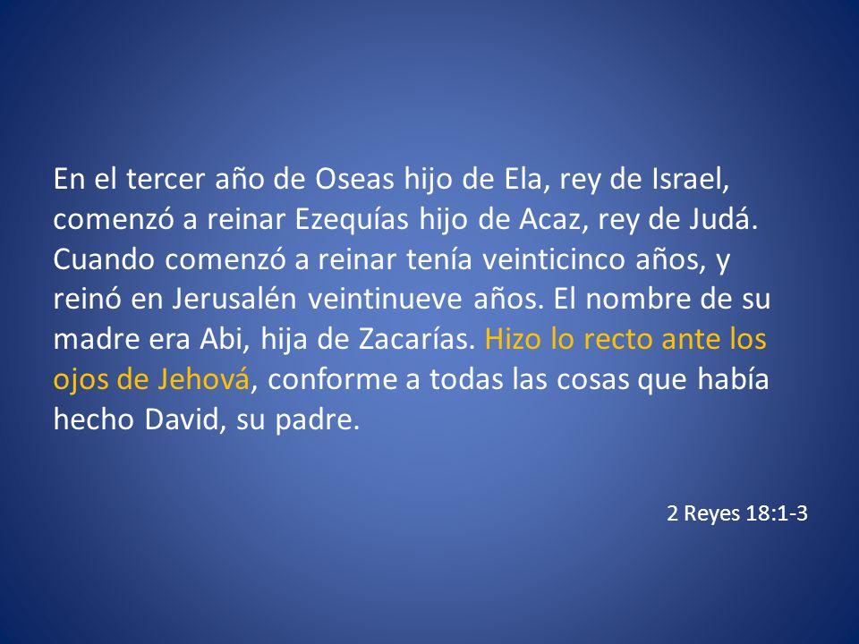 En el tercer año de Oseas hijo de Ela, rey de Israel, comenzó a reinar Ezequías hijo de Acaz, rey de Judá. Cuando comenzó a reinar tenía veinticinco a