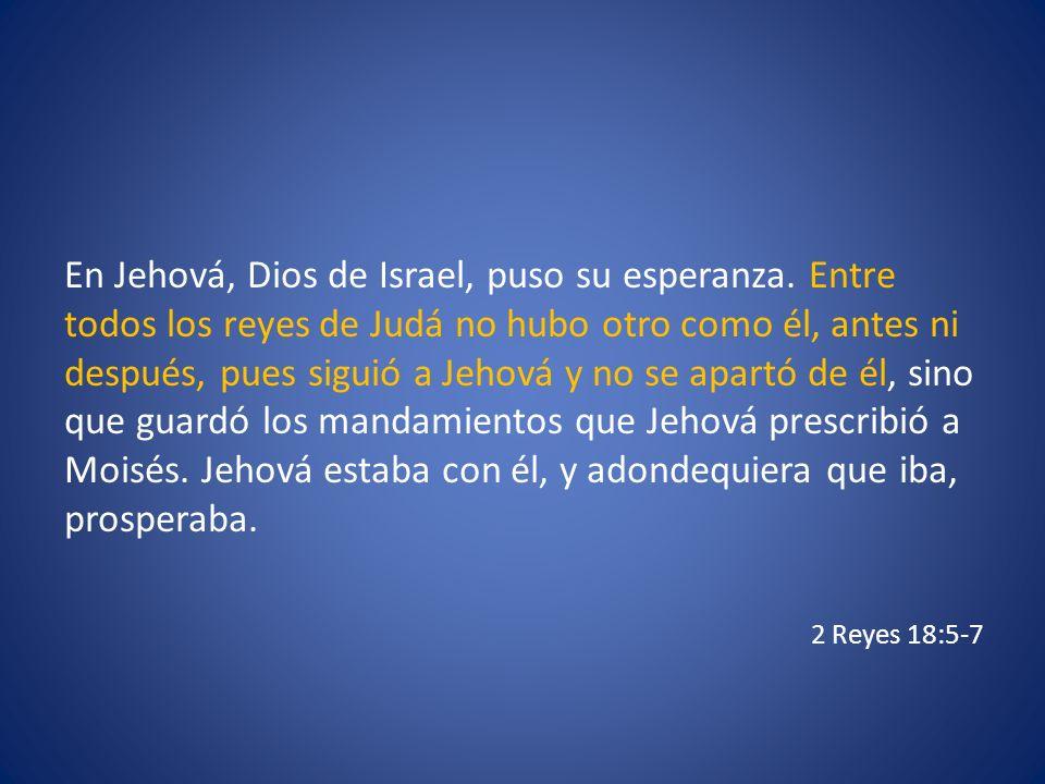 En Jehová, Dios de Israel, puso su esperanza. Entre todos los reyes de Judá no hubo otro como él, antes ni después, pues siguió a Jehová y no se apart