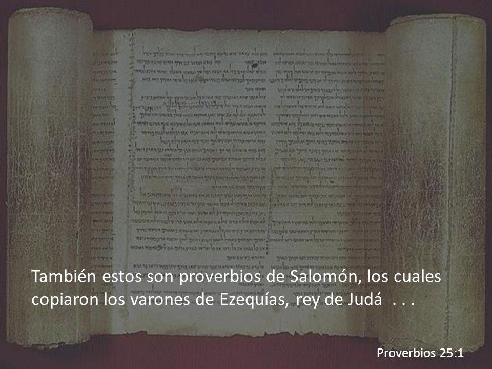 También estos son proverbios de Salomón, los cuales copiaron los varones de Ezequías, rey de Judá... Proverbios 25:1