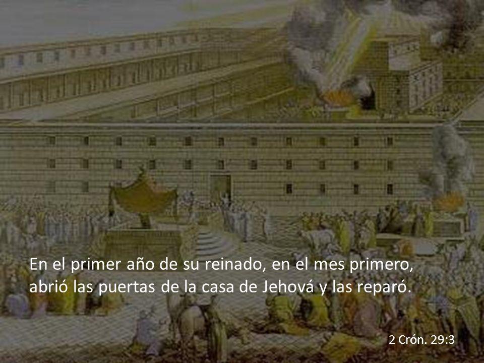 En el primer año de su reinado, en el mes primero, abrió las puertas de la casa de Jehová y las reparó. 2 Crón. 29:3
