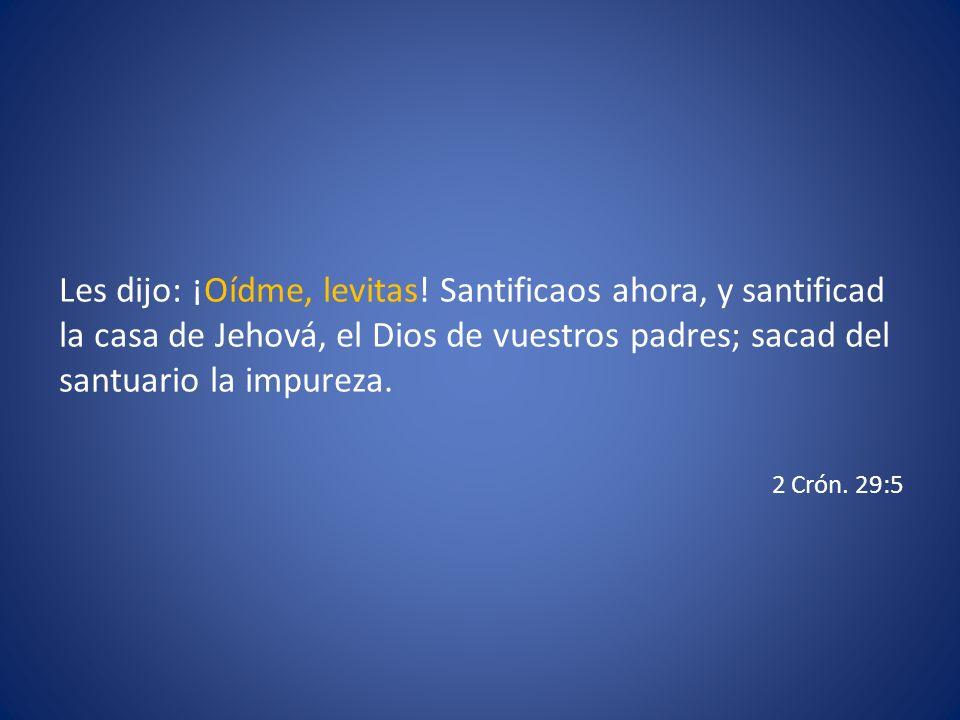 Les dijo: ¡Oídme, levitas! Santificaos ahora, y santificad la casa de Jehová, el Dios de vuestros padres; sacad del santuario la impureza. 2 Crón. 29: