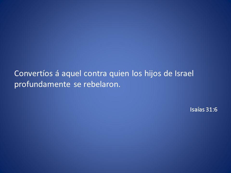 Convertíos á aquel contra quien los hijos de Israel profundamente se rebelaron. Isaías 31:6