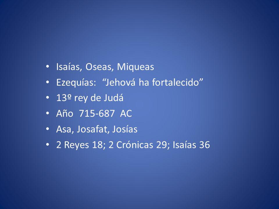 Isaías, Oseas, Miqueas Ezequías: Jehová ha fortalecido 13º rey de Judá Año 715-687 AC Asa, Josafat, Josías 2 Reyes 18; 2 Crónicas 29; Isaías 36