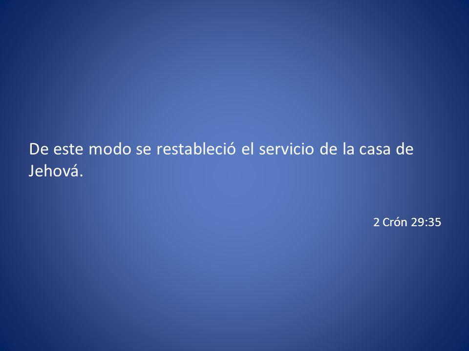 De este modo se restableció el servicio de la casa de Jehová. 2 Crón 29:35
