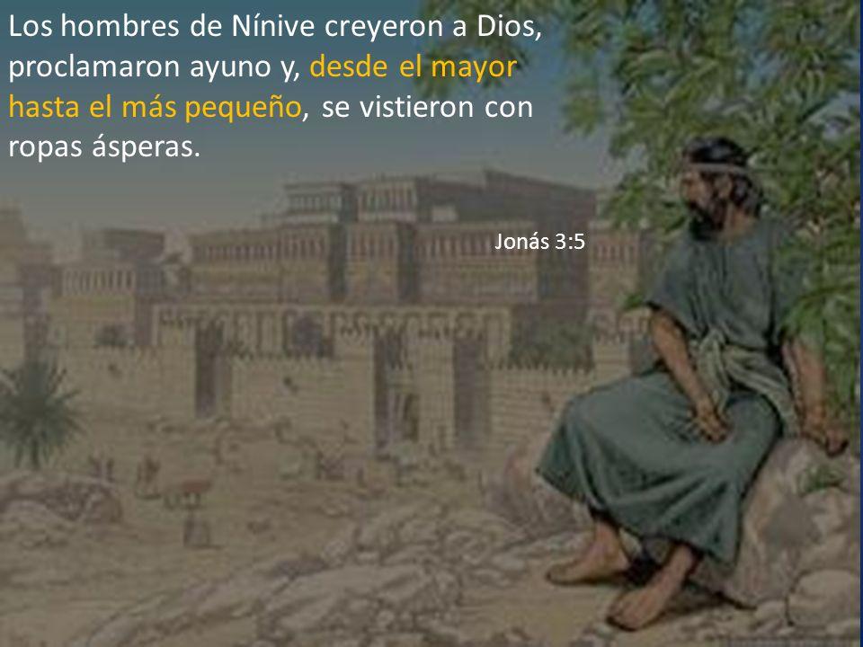 Los hombres de Nínive creyeron a Dios, proclamaron ayuno y, desde el mayor hasta el más pequeño, se vistieron con ropas ásperas. Jonás 3:5