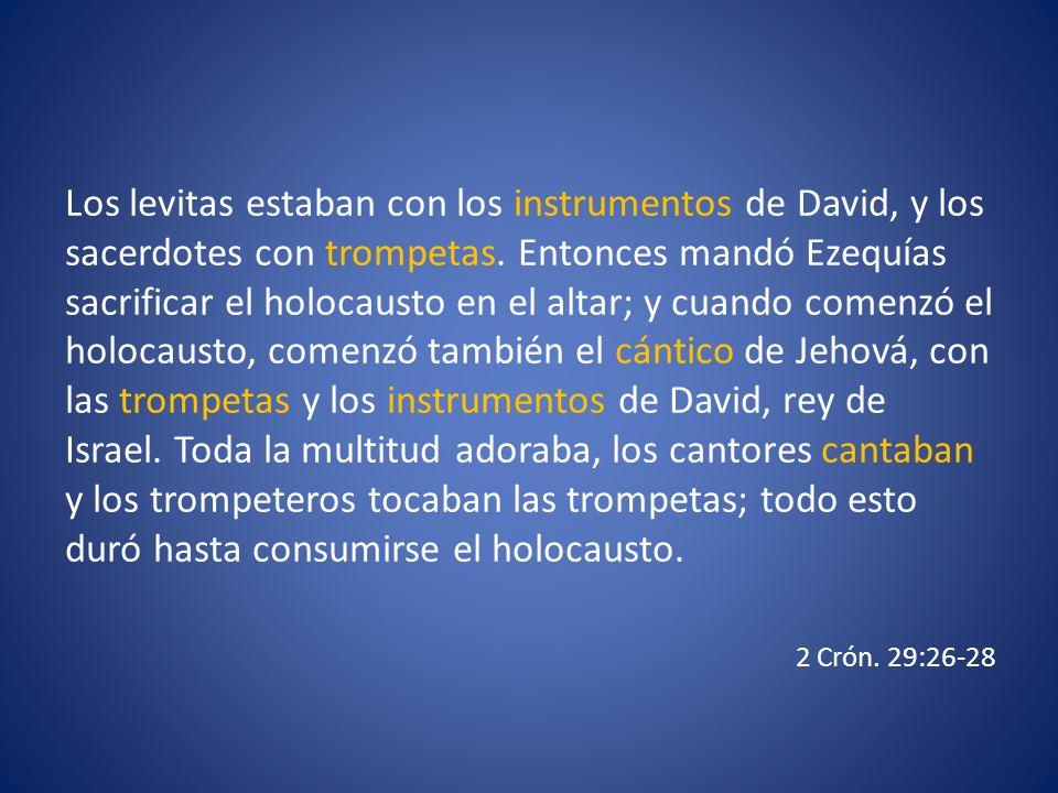 Los levitas estaban con los instrumentos de David, y los sacerdotes con trompetas. Entonces mandó Ezequías sacrificar el holocausto en el altar; y cua