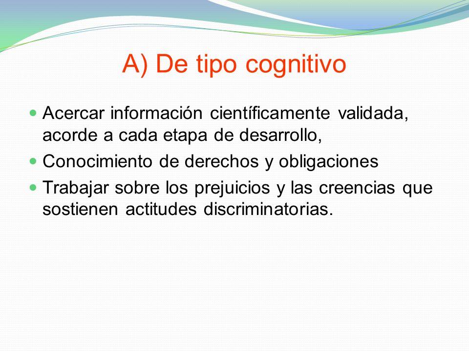 A) De tipo cognitivo Acercar información científicamente validada, acorde a cada etapa de desarrollo, Conocimiento de derechos y obligaciones Trabajar