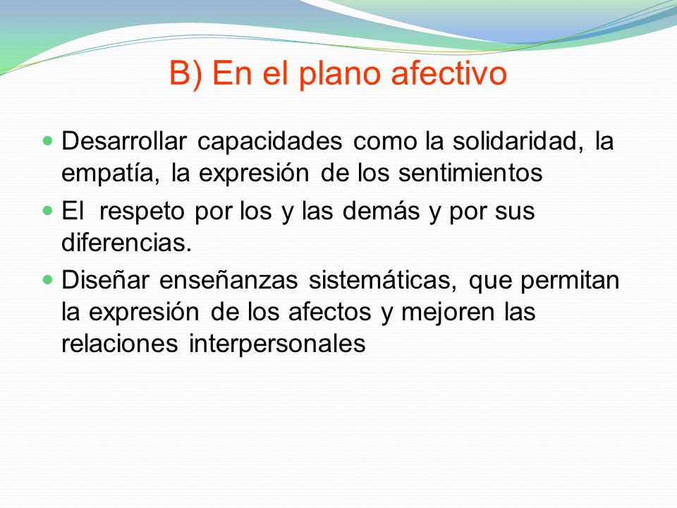 B) En el plano afectivo Desarrollar capacidades como la solidaridad, la empatía, la expresión de los sentimientos El respeto por los y las demás y por
