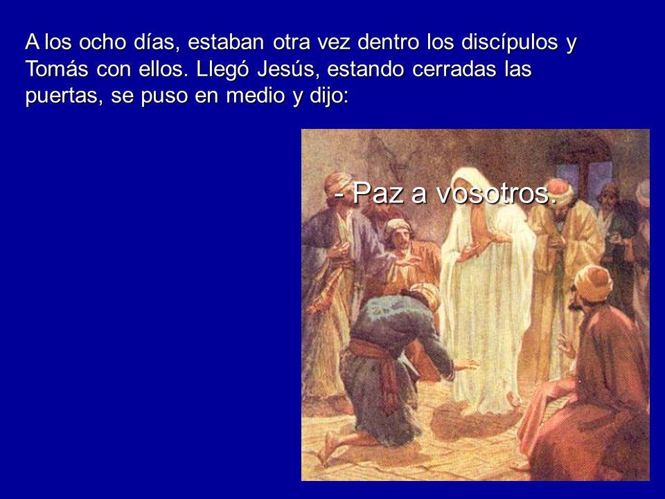 A los ocho días, estaban otra vez dentro los discípulos y Tomás con ellos. Llegó Jesús, estando cerradas las puertas, se puso en medio y dijo: - Paz a