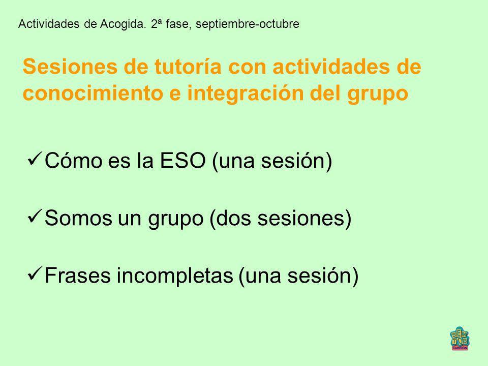 Sesiones de tutoría con actividades de conocimiento e integración del grupo Cómo es la ESO (una sesión) Somos un grupo (dos sesiones) Frases incomplet