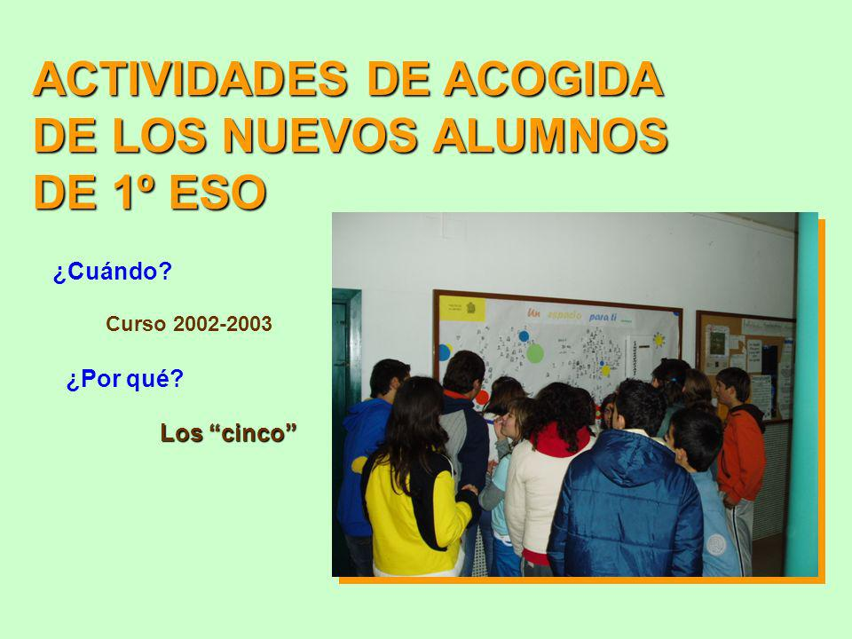 ACTIVIDADES DE ACOGIDA DE LOS NUEVOS ALUMNOS DE 1º ESO ¿Cuándo? Curso 2002-2003 ¿Por qué? Los cinco