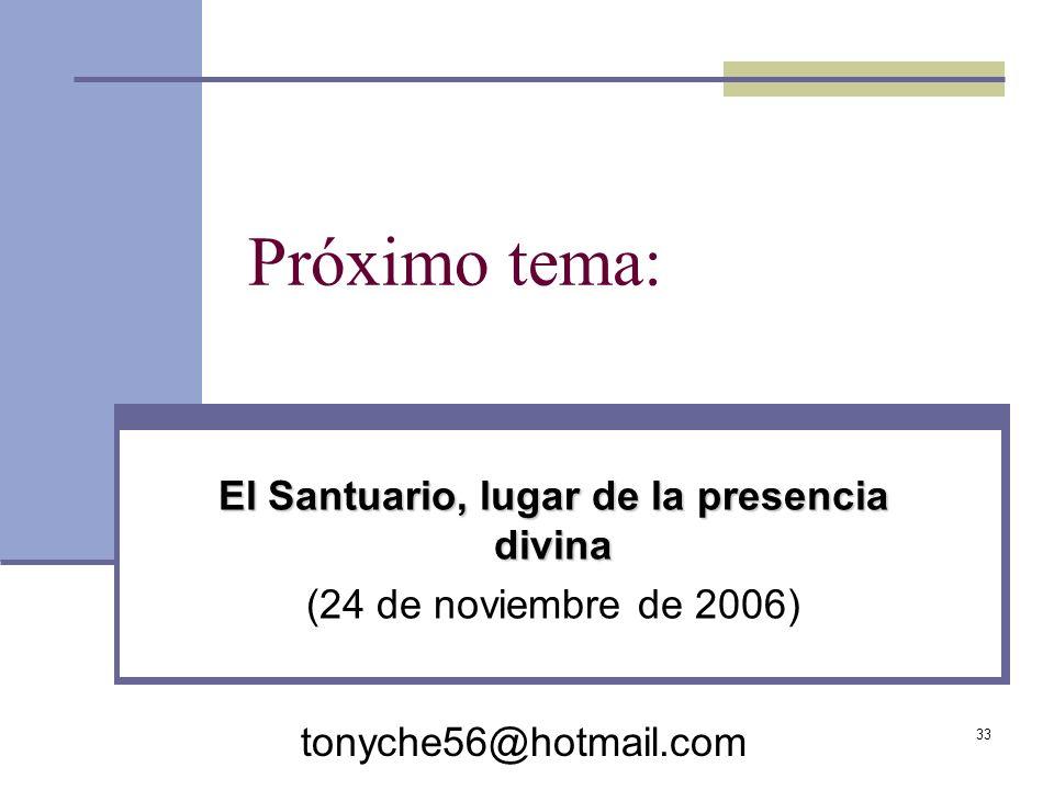 33 Próximo tema: El Santuario, lugar de la presencia divina (24 de noviembre de 2006) tonyche56@hotmail.com