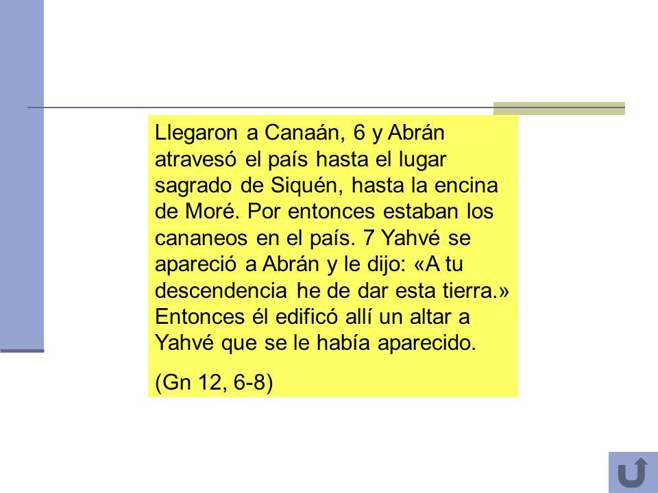 4 Llegaron a Canaán, 6 y Abrán atravesó el país hasta el lugar sagrado de Siquén, hasta la encina de Moré. Por entonces estaban los cananeos en el paí