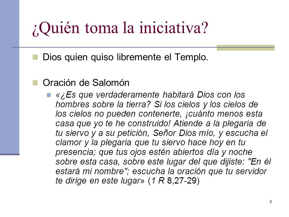 8 ¿Quién toma la iniciativa? Dios quien quiso libremente el Templo. Oración de Salomón «¿Es que verdaderamente habitará Dios con los hombres sobre la