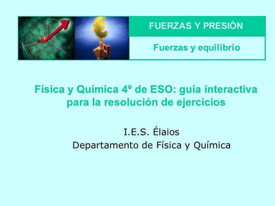 I.E.S. Élaios Departamento de Física y Química Física y Química 4º de ESO: guía interactiva para la resolución de ejercicios FUERZAS Y PRESIÓN Fuerzas