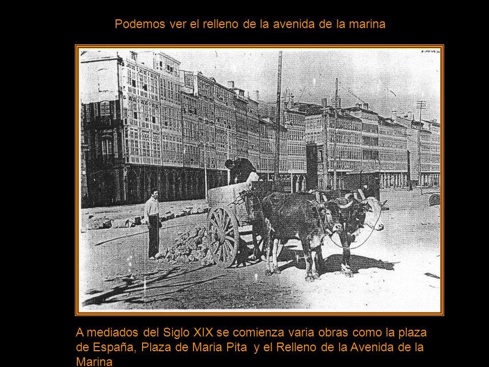 Podemos ver el relleno de la avenida de la marina A mediados del Siglo XIX se comienza varia obras como la plaza de España, Plaza de Maria Pita y el Relleno de la Avenida de la Marina