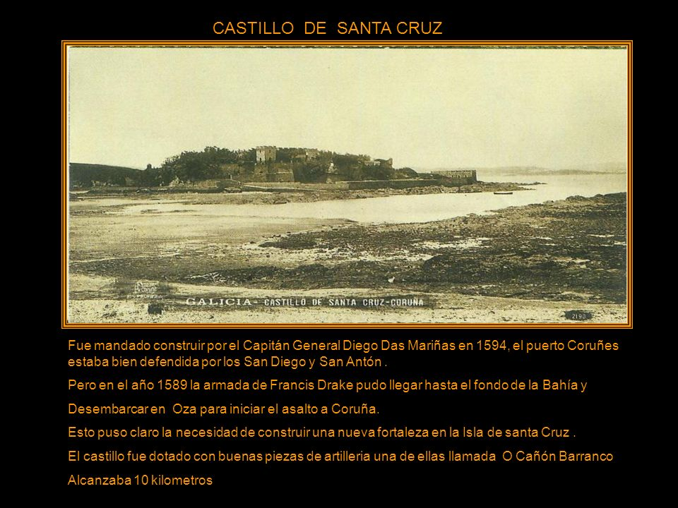 CASTILLO DE SANTA CRUZ Fue mandado construir por el Capitán General Diego Das Mariñas en 1594, el puerto Coruñes estaba bien defendida por los San Diego y San Antón.