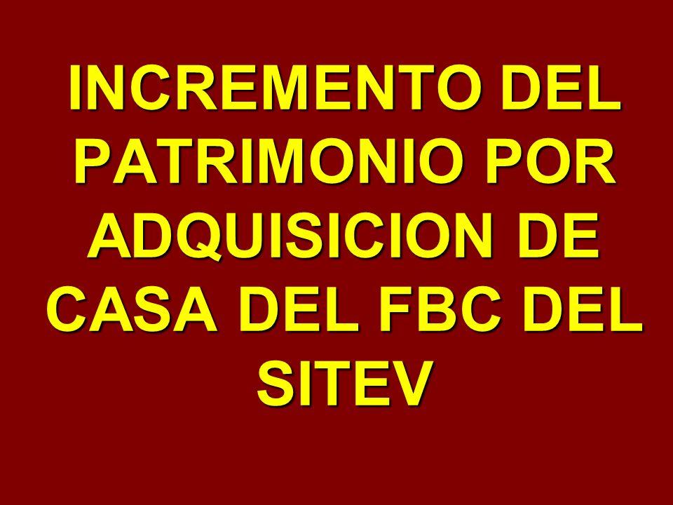 INCREMENTO DEL PATRIMONIO POR ADQUISICION DE CASA DEL FBC DEL SITEV