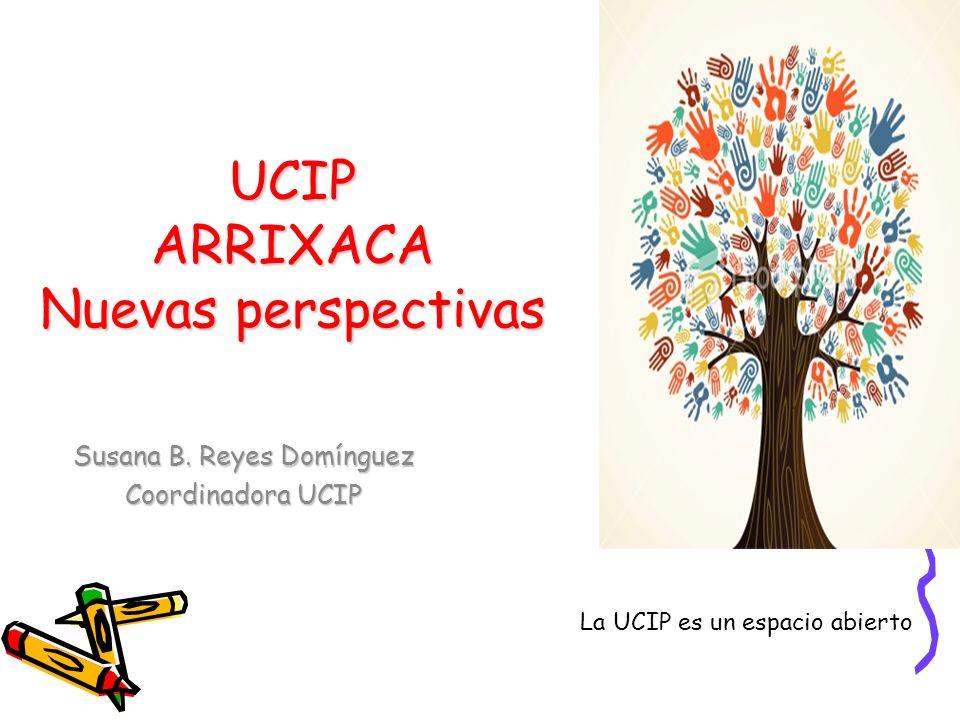 UCIP ARRIXACA Nuevas perspectivas Susana B. Reyes Domínguez Coordinadora UCIP La UCIP es un espacio abierto