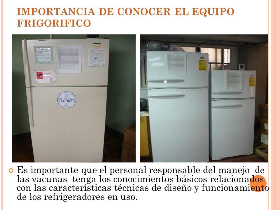 IMPORTANCIA DE CONOCER EL EQUIPO FRIGORIFICO Es importante que el personal responsable del manejo de las vacunas tenga los conocimientos básicos relac