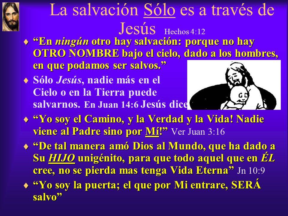 La salvación Sólo es a través de Jesús Hechos 4:12 En ningún otro hay salvación: porque no hay OTRO NOMBRE bajo el cielo, dado a los hombres, en que podamos ser salvos.