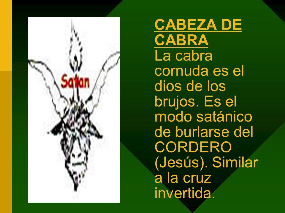 CABEZA DE CABRA La cabra cornuda es el dios de los brujos. Es el modo satánico de burlarse del CORDERO (Jesús). Similar a la cruz invertida.