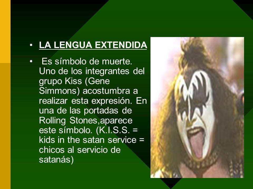 LA LENGUA EXTENDIDA Es símbolo de muerte. Uno de los integrantes del grupo Kiss (Gene Simmons) acostumbra a realizar esta expresión. En una de las por