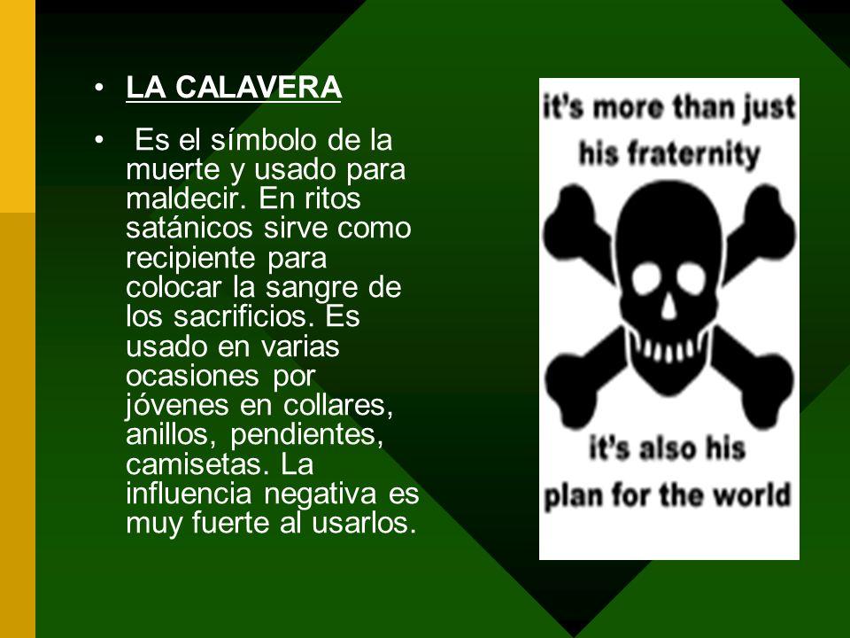 LA CALAVERA Es el símbolo de la muerte y usado para maldecir. En ritos satánicos sirve como recipiente para colocar la sangre de los sacrificios. Es u