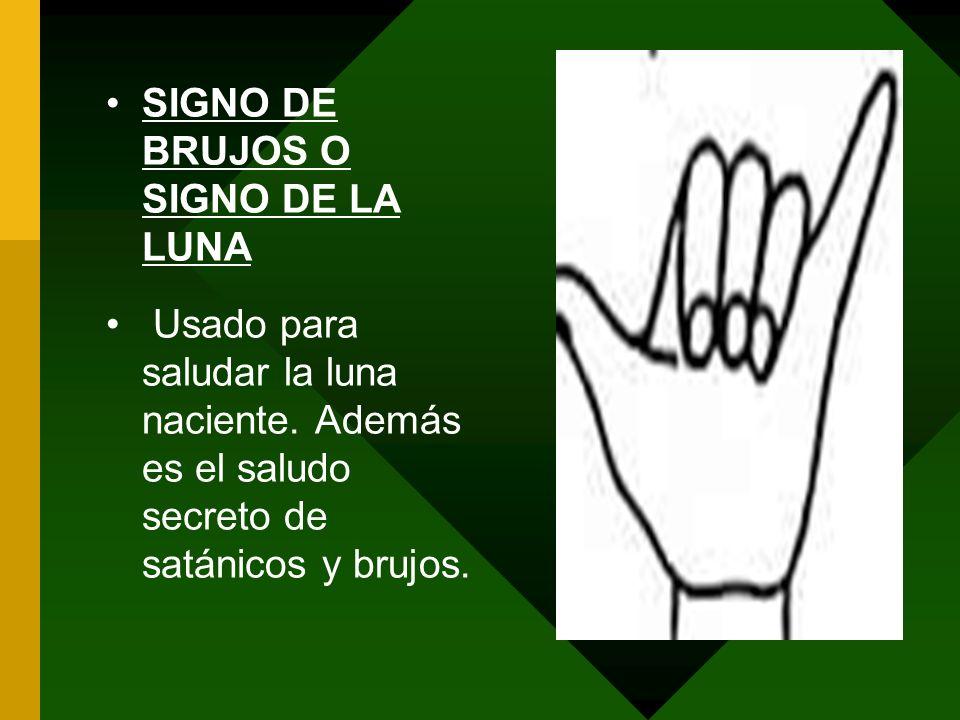 SIGNO DE BRUJOS O SIGNO DE LA LUNA Usado para saludar la luna naciente. Además es el saludo secreto de satánicos y brujos.