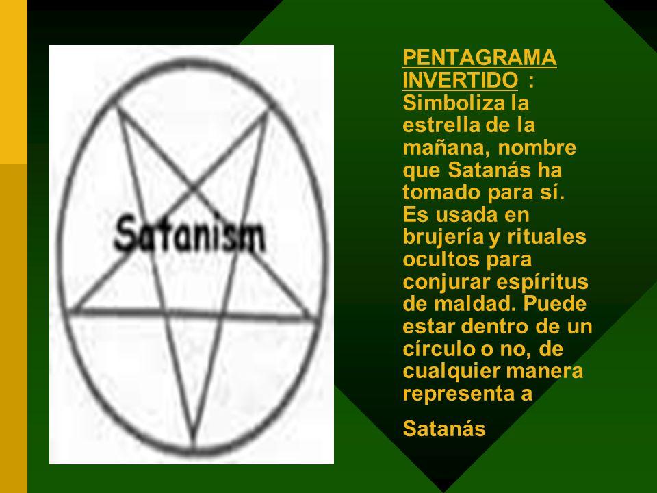 PENTAGRAMA INVERTIDO : Simboliza la estrella de la mañana, nombre que Satanás ha tomado para sí. Es usada en brujería y rituales ocultos para conjurar