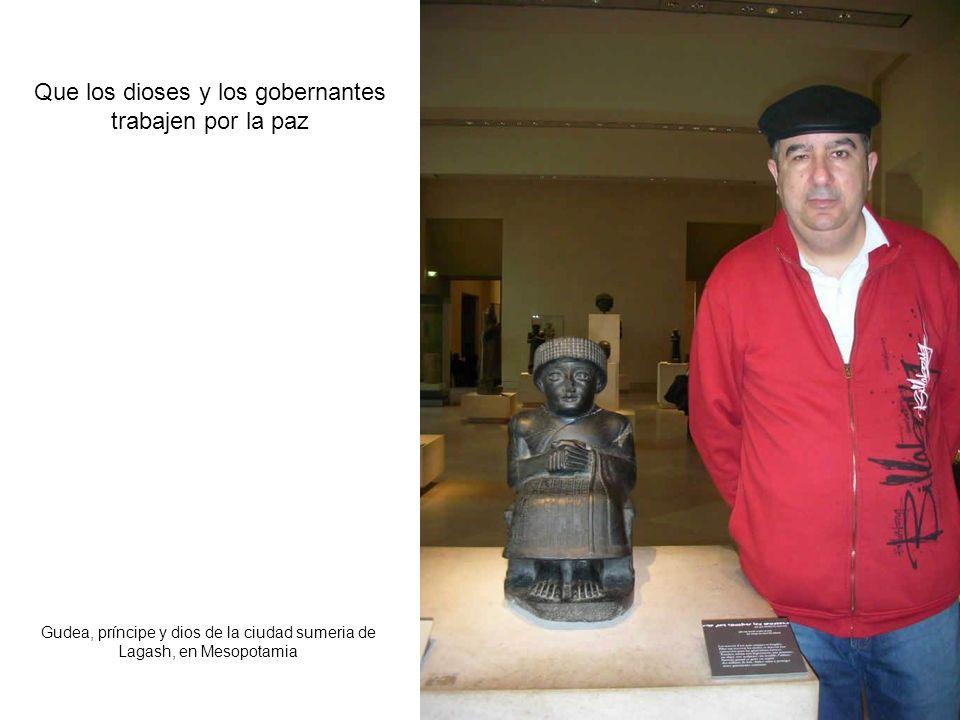 Que los dioses y los gobernantes trabajen por la paz Gudea, príncipe y dios de la ciudad sumeria de Lagash, en Mesopotamia