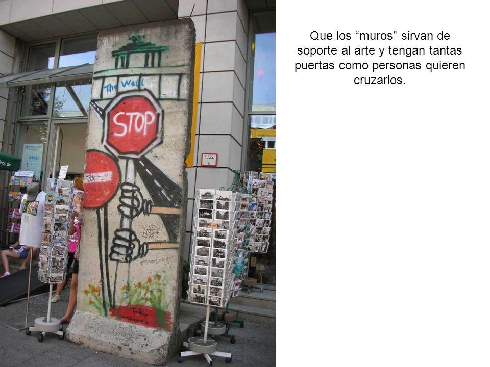 Que los muros sirvan de soporte al arte y tengan tantas puertas como personas quieren cruzarlos.